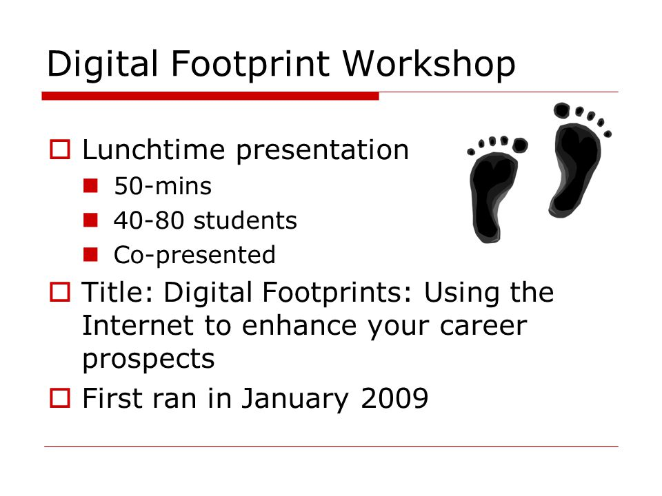 Digital Footprint Workshop  Lunchtime presentation 50-mins students Co-presented  Title: Digital Footprints: Using the Internet to enhance your career prospects  First ran in January 2009
