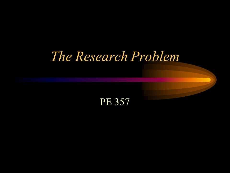 The Research Problem PE 357