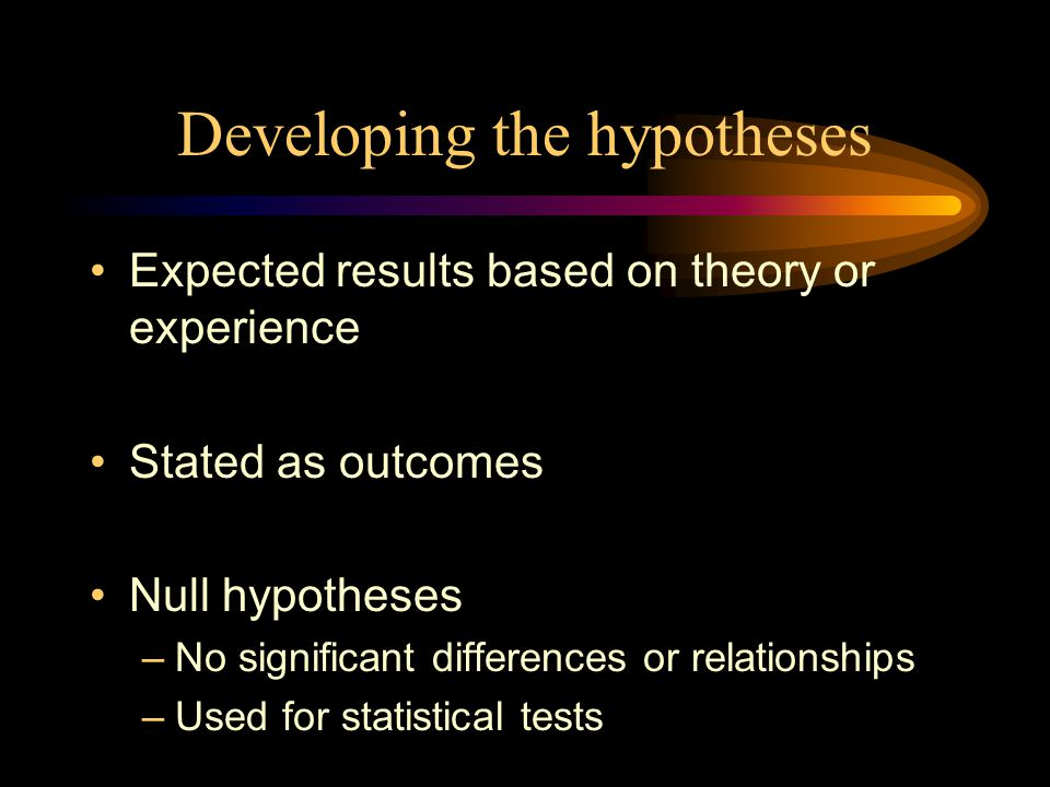 Developing the hypotheses Expected results based on theory or experience Stated as outcomes Null hypotheses –No significant differences or relationships –Used for statistical tests
