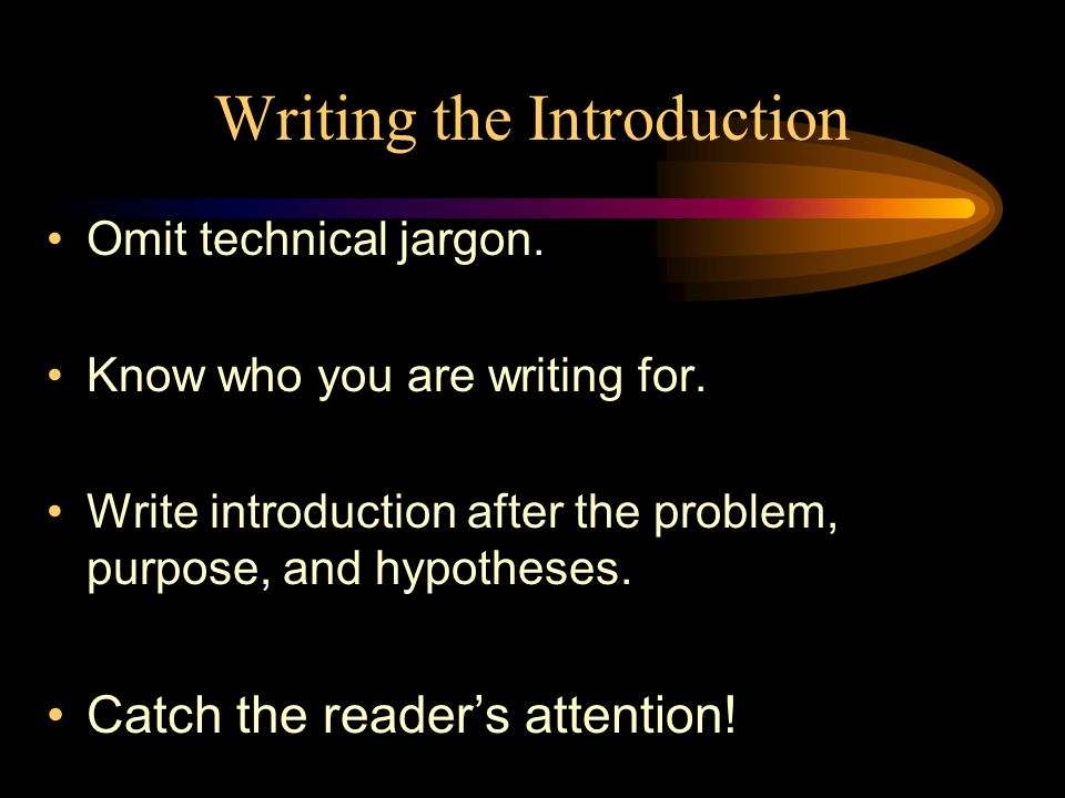 Writing the Introduction Omit technical jargon. Know who you are writing for.