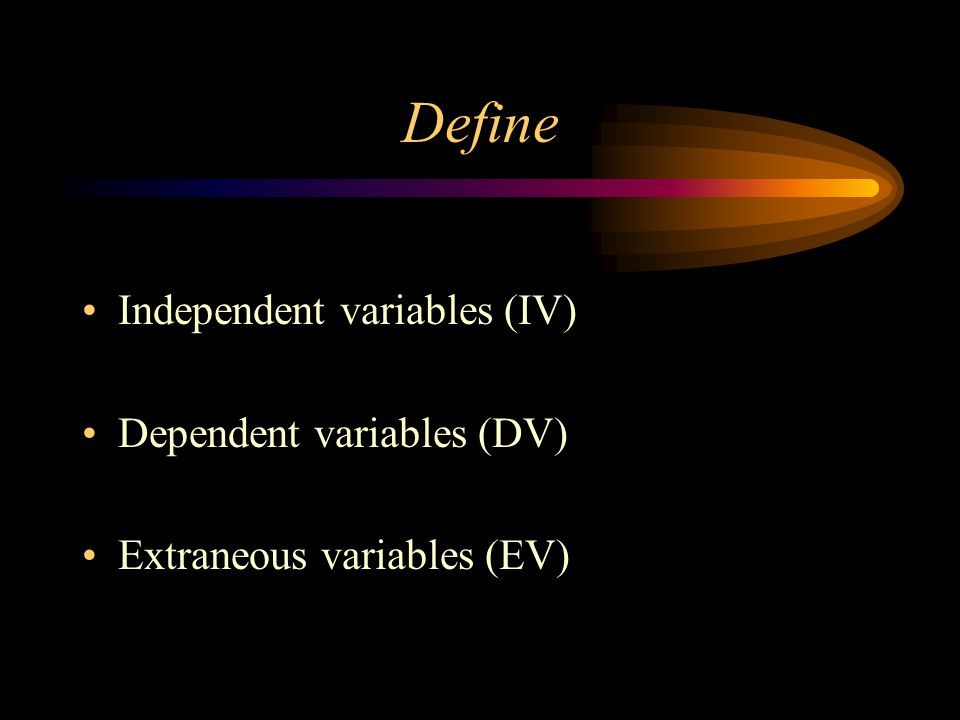 Define Independent variables (IV) Dependent variables (DV) Extraneous variables (EV)