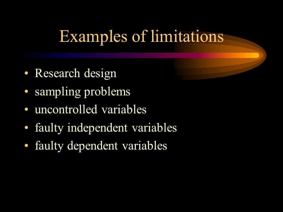 Examples of limitations Research design sampling problems uncontrolled variables faulty independent variables faulty dependent variables