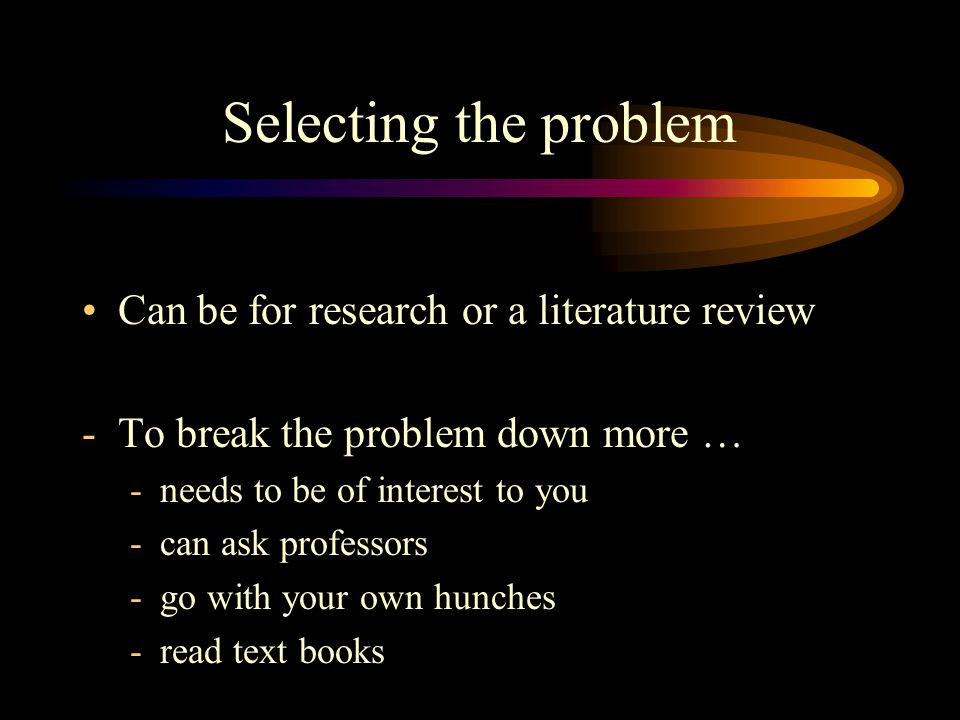 Selecting the problem Can be for research or a literature review -To break the problem down more … -needs to be of interest to you -can ask professors -go with your own hunches -read text books