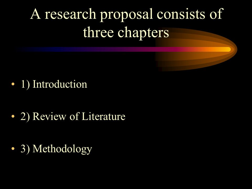 A research proposal consists of three chapters 1) Introduction 2) Review of Literature 3) Methodology