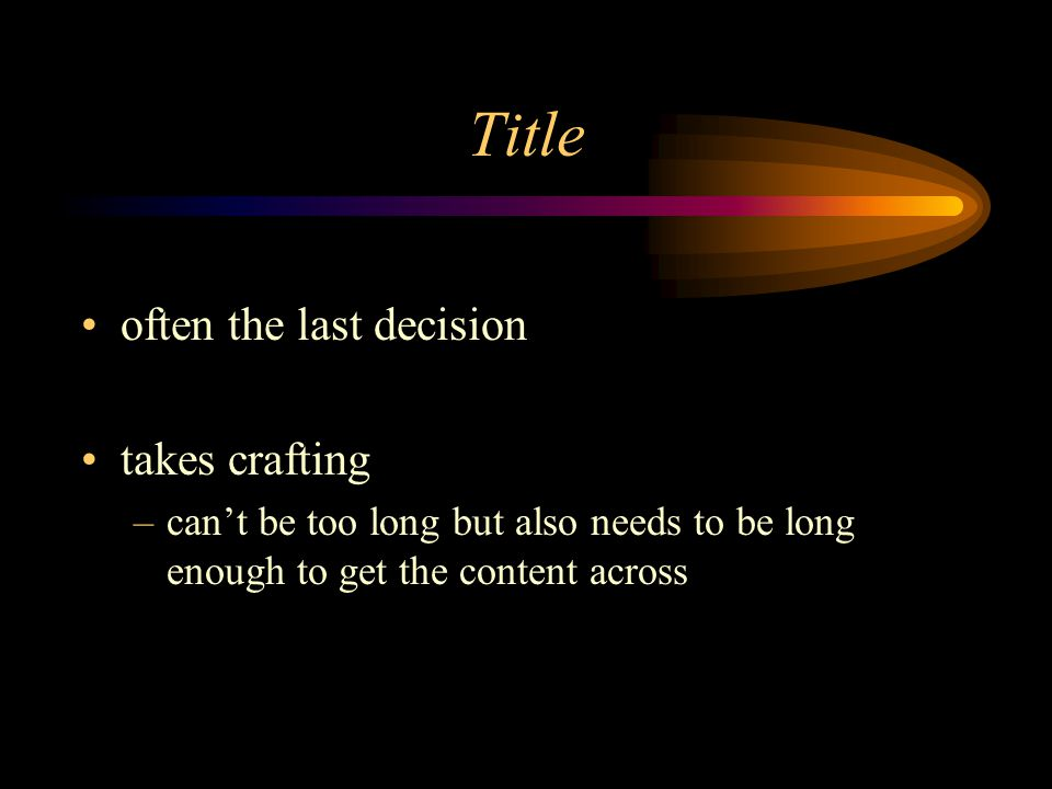 Title often the last decision takes crafting –can't be too long but also needs to be long enough to get the content across