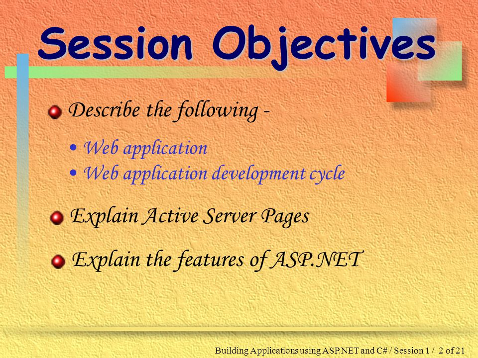 Building Applications using ASP.NET and C# / Session 1 / 2 of 21 Session Objectives Describe the following - Web application Web application development cycle Explain Active Server Pages Explain the features of ASP.NET