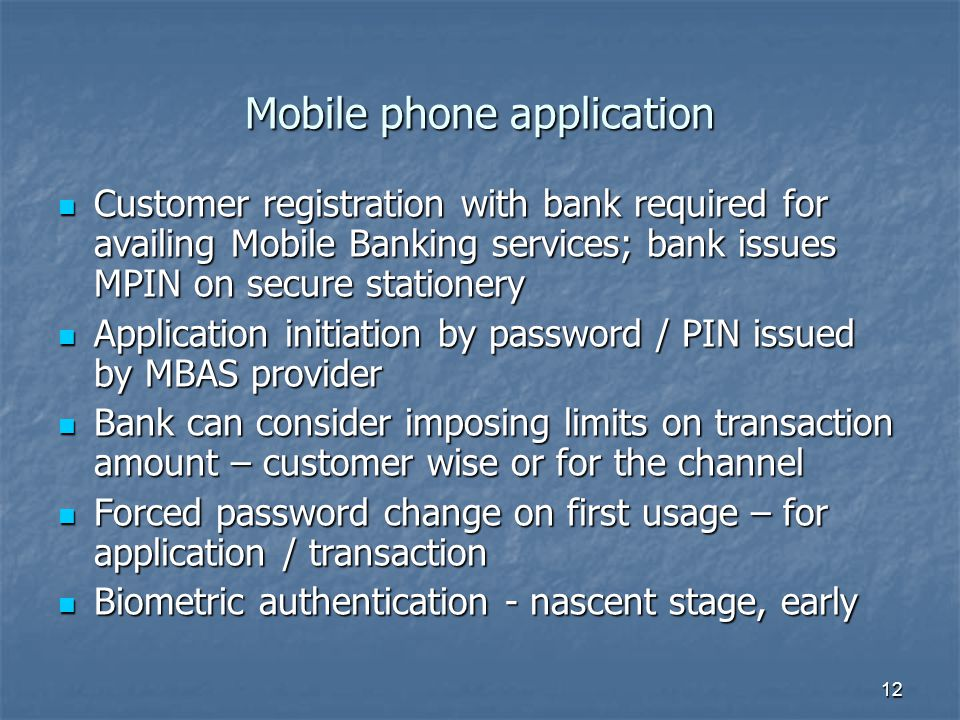 12 Customer registration with bank required for availing Mobile Banking services; bank issues MPIN on secure stationery Customer registration with bank required for availing Mobile Banking services; bank issues MPIN on secure stationery Application initiation by password / PIN issued by MBAS provider Application initiation by password / PIN issued by MBAS provider Bank can consider imposing limits on transaction amount – customer wise or for the channel Bank can consider imposing limits on transaction amount – customer wise or for the channel Forced password change on first usage – for application / transaction Forced password change on first usage – for application / transaction Biometric authentication - nascent stage, early Biometric authentication - nascent stage, early Mobile phone application