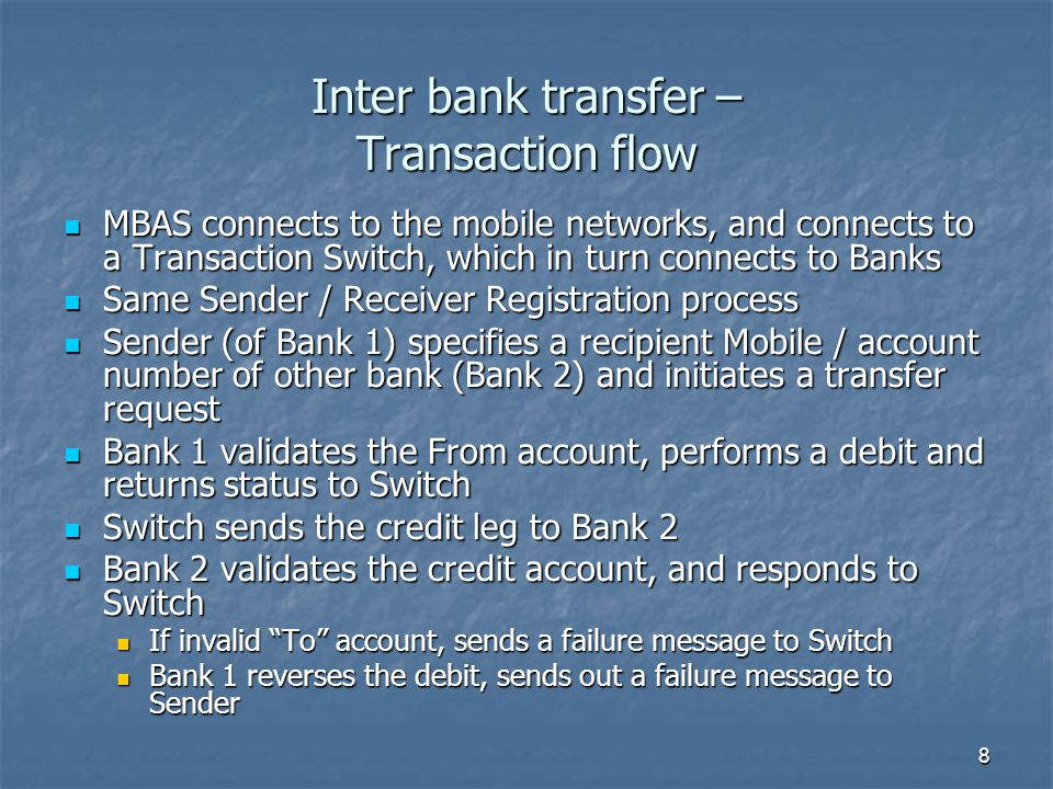 8 MBAS connects to the mobile networks, and connects to a Transaction Switch, which in turn connects to Banks MBAS connects to the mobile networks, and connects to a Transaction Switch, which in turn connects to Banks Same Sender / Receiver Registration process Same Sender / Receiver Registration process Sender (of Bank 1) specifies a recipient Mobile / account number of other bank (Bank 2) and initiates a transfer request Sender (of Bank 1) specifies a recipient Mobile / account number of other bank (Bank 2) and initiates a transfer request Bank 1 validates the From account, performs a debit and returns status to Switch Bank 1 validates the From account, performs a debit and returns status to Switch Switch sends the credit leg to Bank 2 Switch sends the credit leg to Bank 2 Bank 2 validates the credit account, and responds to Switch Bank 2 validates the credit account, and responds to Switch If invalid To account, sends a failure message to Switch If invalid To account, sends a failure message to Switch Bank 1 reverses the debit, sends out a failure message to Sender Bank 1 reverses the debit, sends out a failure message to Sender Inter bank transfer – Transaction flow
