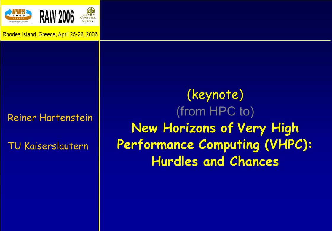 (keynote) (from HPC to) New Horizons of Very High Performance Computing (VHPC): Hurdles and Chances Reiner Hartenstein TU Kaiserslautern Rhodes Island, Greece, April 25-26, 2006