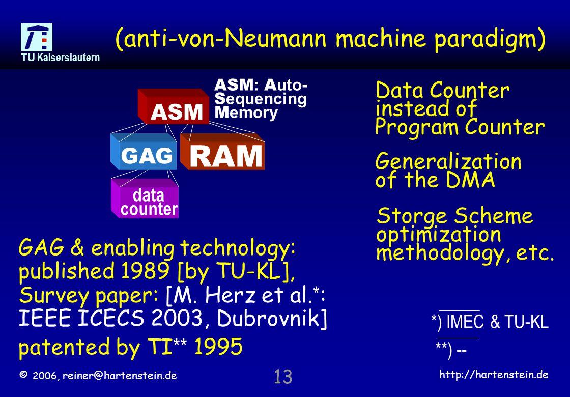 © 2006, reiner@hartenstein.de http://hartenstein.de TU Kaiserslautern 13 (anti-von-Neumann machine paradigm) Data Counter instead of Program Counter Generalization of the DMA data counter GAG RAM ASM : A uto- S equencing M emory ASM GAG & enabling technology: published 1989 [by TU-KL], Survey paper: [M.