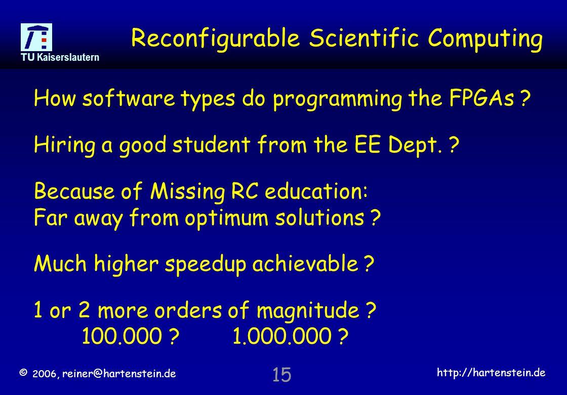 © 2006, reiner@hartenstein.de http://hartenstein.de TU Kaiserslautern 15 Reconfigurable Scientific Computing How software types do programming the FPGAs .