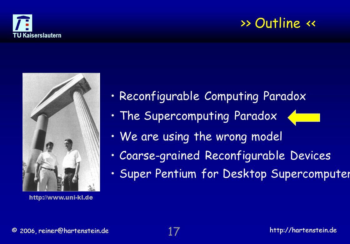 © 2006, reiner@hartenstein.de http://hartenstein.de TU Kaiserslautern 17 >> Outline << Reconfigurable Computing Paradox The Supercomputing Paradox We are using the wrong model Coarse-grained Reconfigurable Devices Super Pentium for Desktop Supercomputer http://www.uni-kl.de