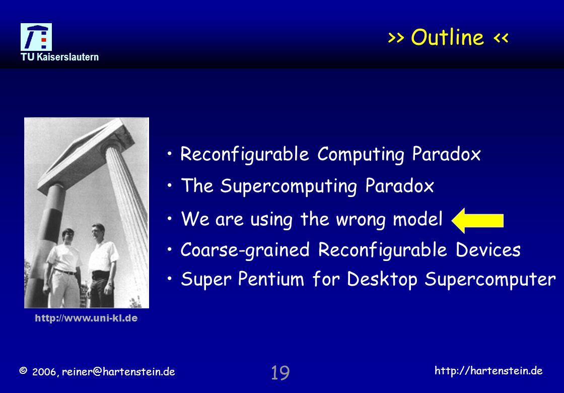 © 2006, reiner@hartenstein.de http://hartenstein.de TU Kaiserslautern 19 >> Outline << Reconfigurable Computing Paradox The Supercomputing Paradox We are using the wrong model Coarse-grained Reconfigurable Devices Super Pentium for Desktop Supercomputer http://www.uni-kl.de