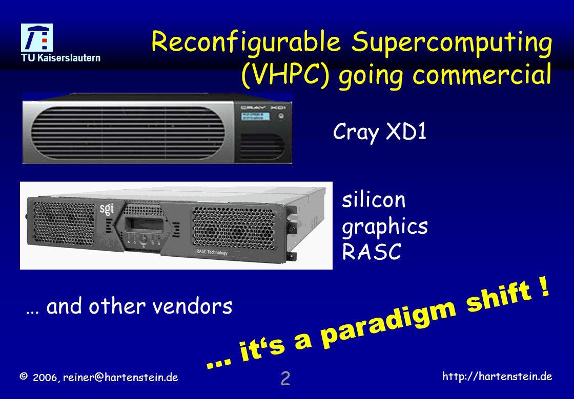 © 2006, reiner@hartenstein.de http://hartenstein.de TU Kaiserslautern 2 Reconfigurable Supercomputing (VHPC) going commercial Cray XD1 silicon graphics RASC … it's a paradigm shift .