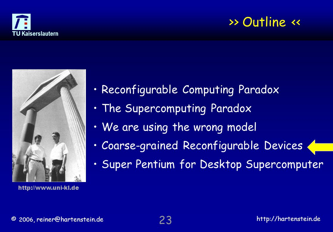© 2006, reiner@hartenstein.de http://hartenstein.de TU Kaiserslautern 23 >> Outline << Reconfigurable Computing Paradox The Supercomputing Paradox We are using the wrong model Coarse-grained Reconfigurable Devices Super Pentium for Desktop Supercomputer http://www.uni-kl.de