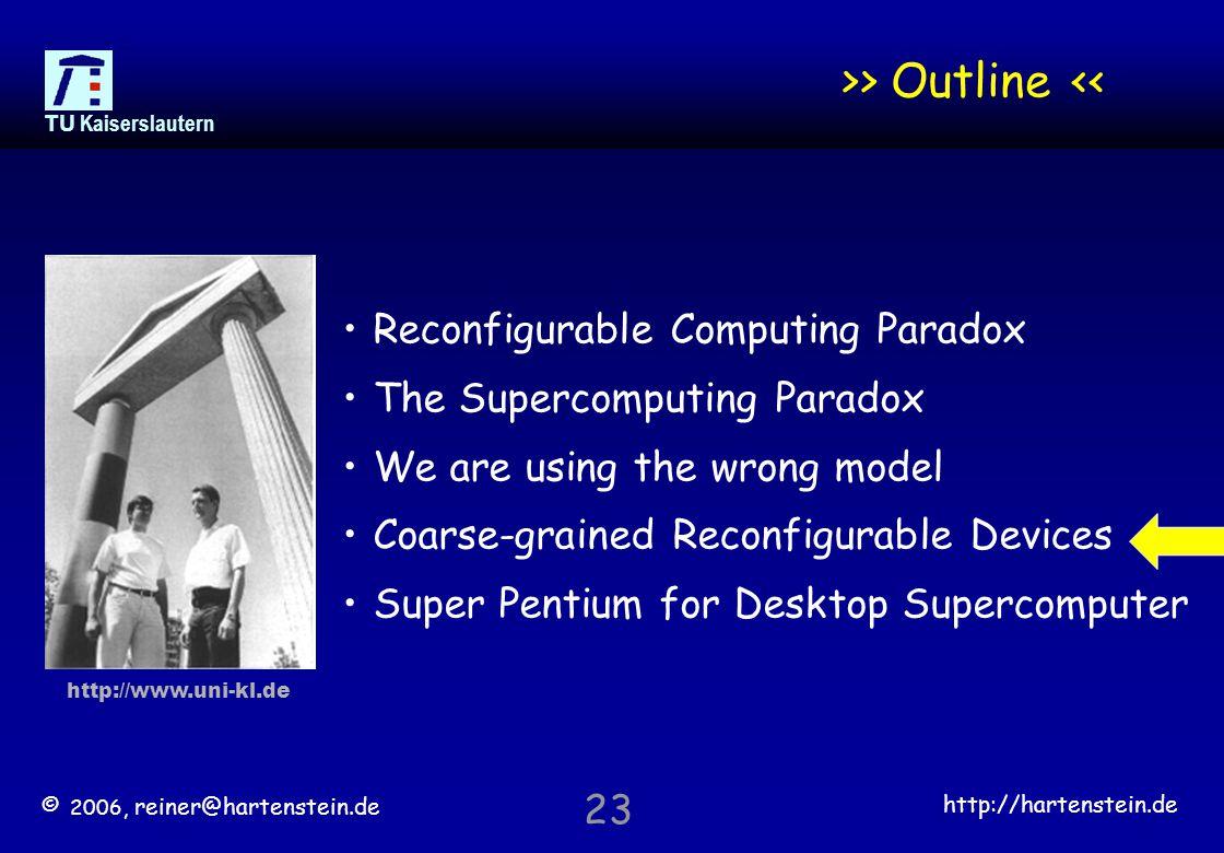 © 2006, reiner@hartenstein.de http://hartenstein.de TU Kaiserslautern 23 >> Outline << Reconfigurable Computing Paradox The Supercomputing Paradox We are using the wrong model Coarse-grained Reconfigurable Devices Super Pentium for Desktop Supercomputer http://www.uni-kl.de