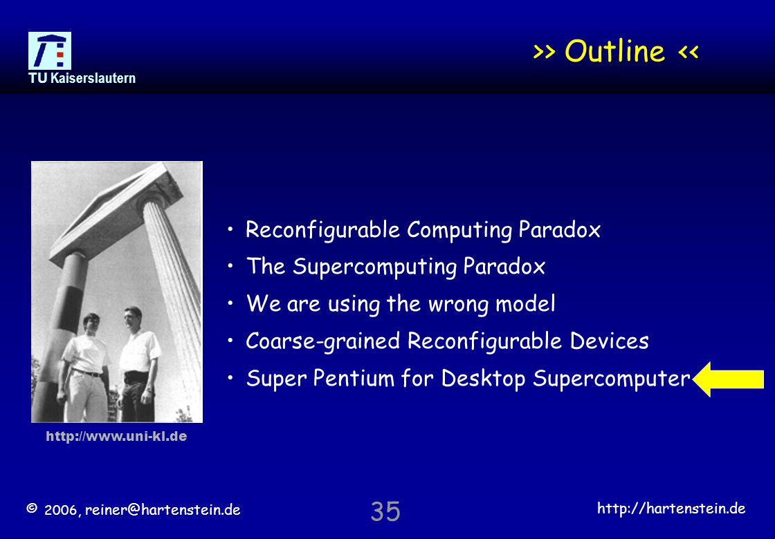 © 2006, reiner@hartenstein.de http://hartenstein.de TU Kaiserslautern 35 >> Outline << Reconfigurable Computing Paradox The Supercomputing Paradox We are using the wrong model Coarse-grained Reconfigurable Devices Super Pentium for Desktop Supercomputer http://www.uni-kl.de