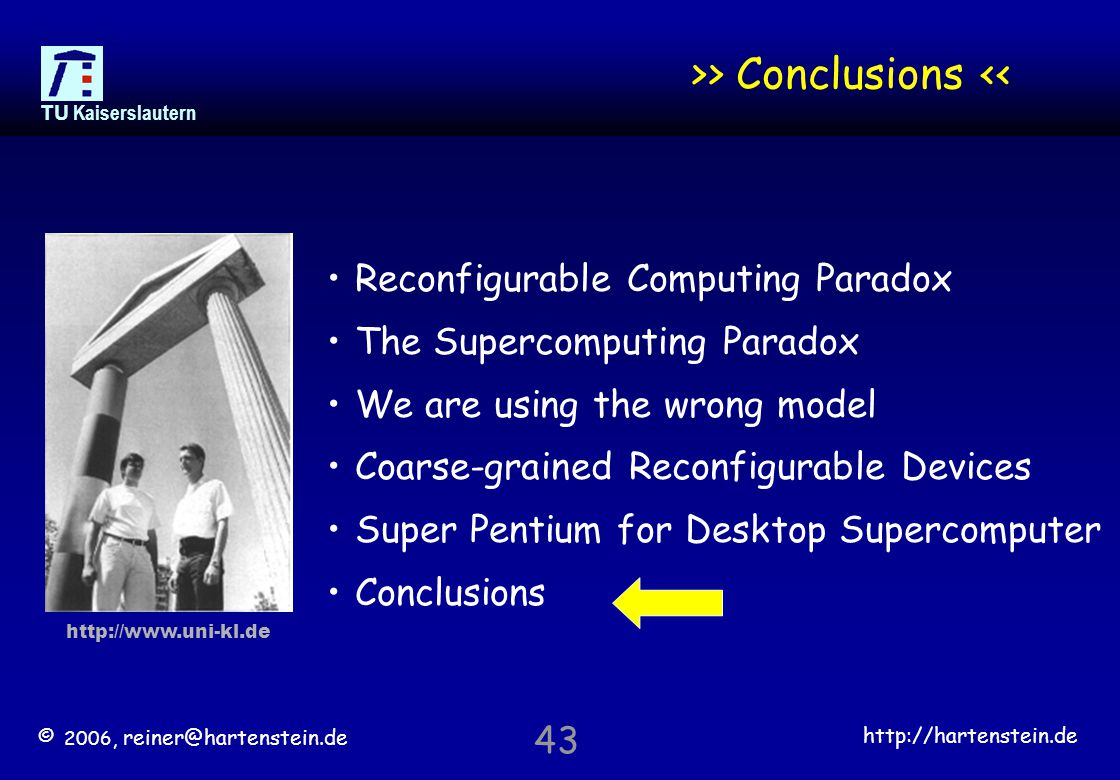 © 2006, reiner@hartenstein.de http://hartenstein.de TU Kaiserslautern 43 >> Conclusions << Reconfigurable Computing Paradox The Supercomputing Paradox We are using the wrong model Coarse-grained Reconfigurable Devices Super Pentium for Desktop Supercomputer Conclusions http://www.uni-kl.de