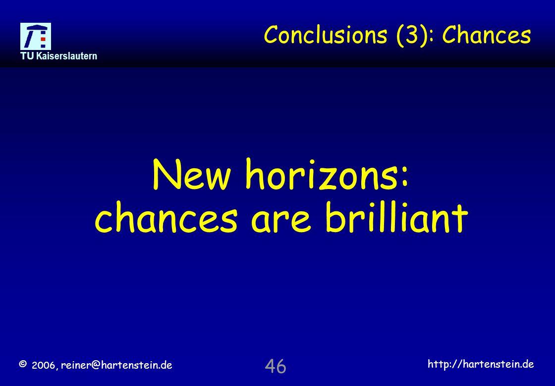 © 2006, reiner@hartenstein.de http://hartenstein.de TU Kaiserslautern 46 Conclusions (3): Chances New horizons: chances are brilliant