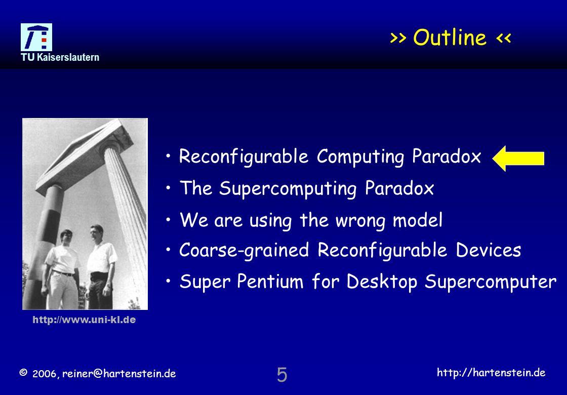 © 2006, reiner@hartenstein.de http://hartenstein.de TU Kaiserslautern 5 >> Outline << Reconfigurable Computing Paradox The Supercomputing Paradox We are using the wrong model Coarse-grained Reconfigurable Devices Super Pentium for Desktop Supercomputer http://www.uni-kl.de