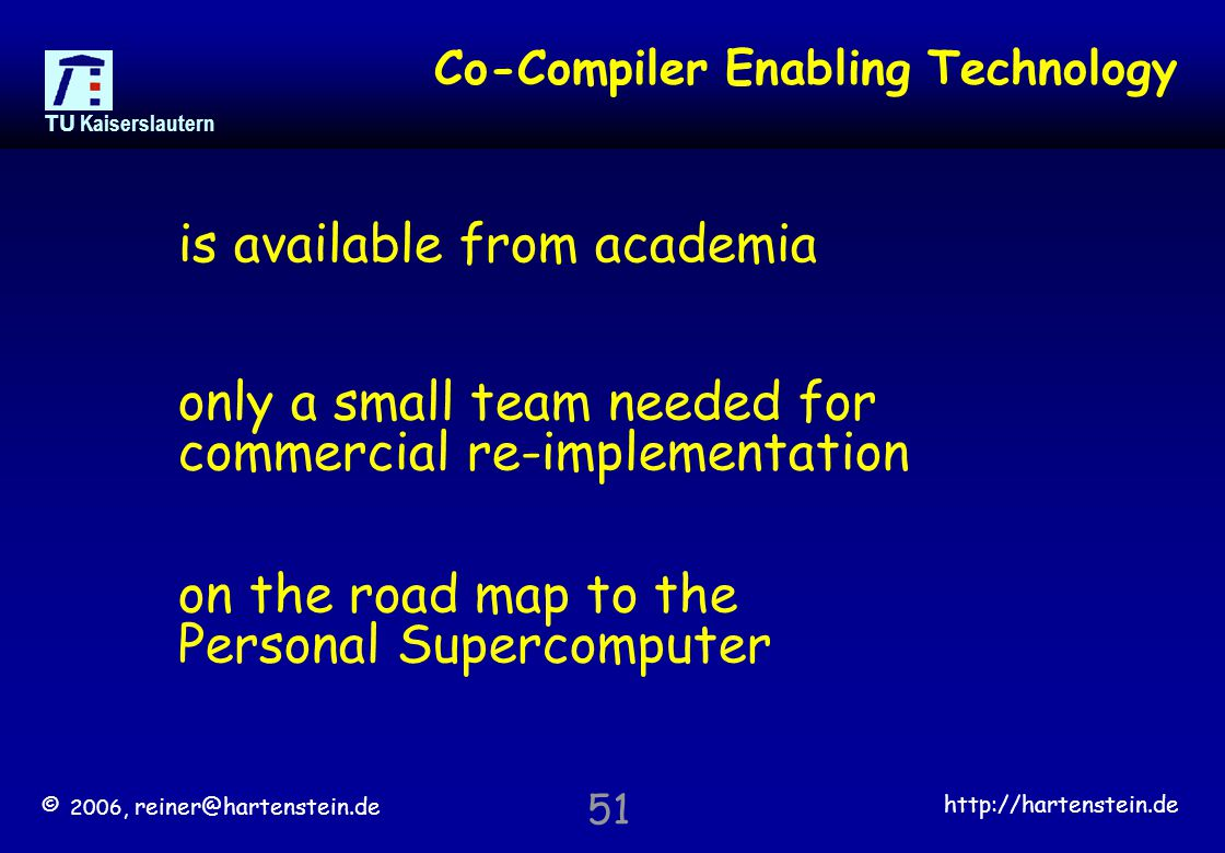 © 2006, reiner@hartenstein.de http://hartenstein.de TU Kaiserslautern 51 Co-Compiler Enabling Technology is available from academia only a small team needed for commercial re-implementation on the road map to the Personal Supercomputer
