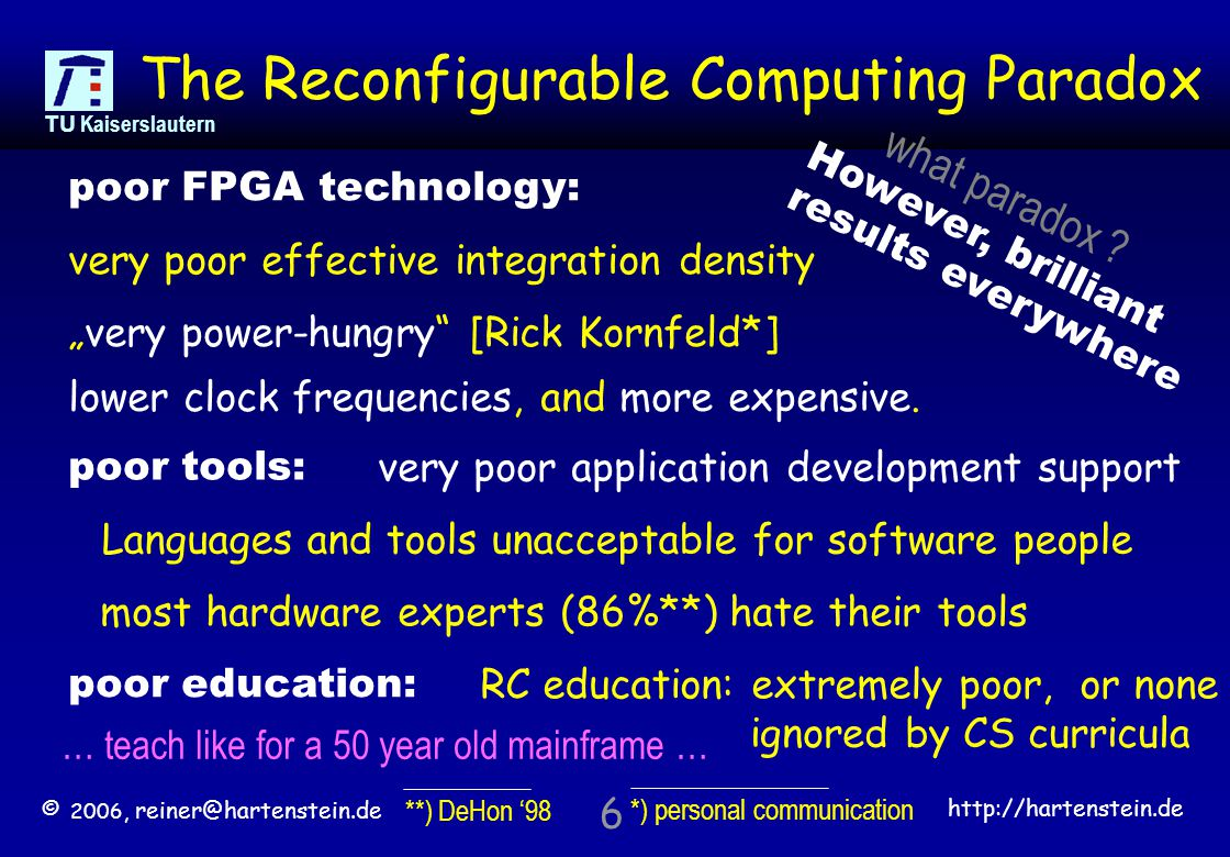 "© 2006, reiner@hartenstein.de http://hartenstein.de TU Kaiserslautern 6 The Reconfigurable Computing Paradox very poor effective integration density ""very power-hungry [Rick Kornfeld*] very poor application development support poor FPGA technology: lower clock frequencies, and more expensive."