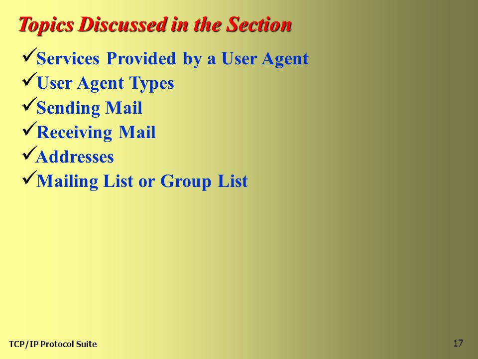 TCP/IP Protocol Suite 17 Topics Discussed in the Section Services Provided by a User Agent User Agent Types Sending Mail Receiving Mail Addresses Mailing List or Group List