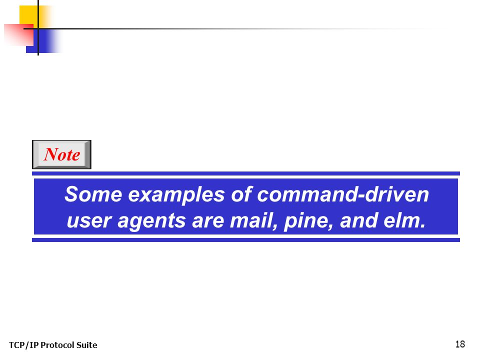 TCP/IP Protocol Suite 18 Some examples of command-driven user agents are mail, pine, and elm. Note