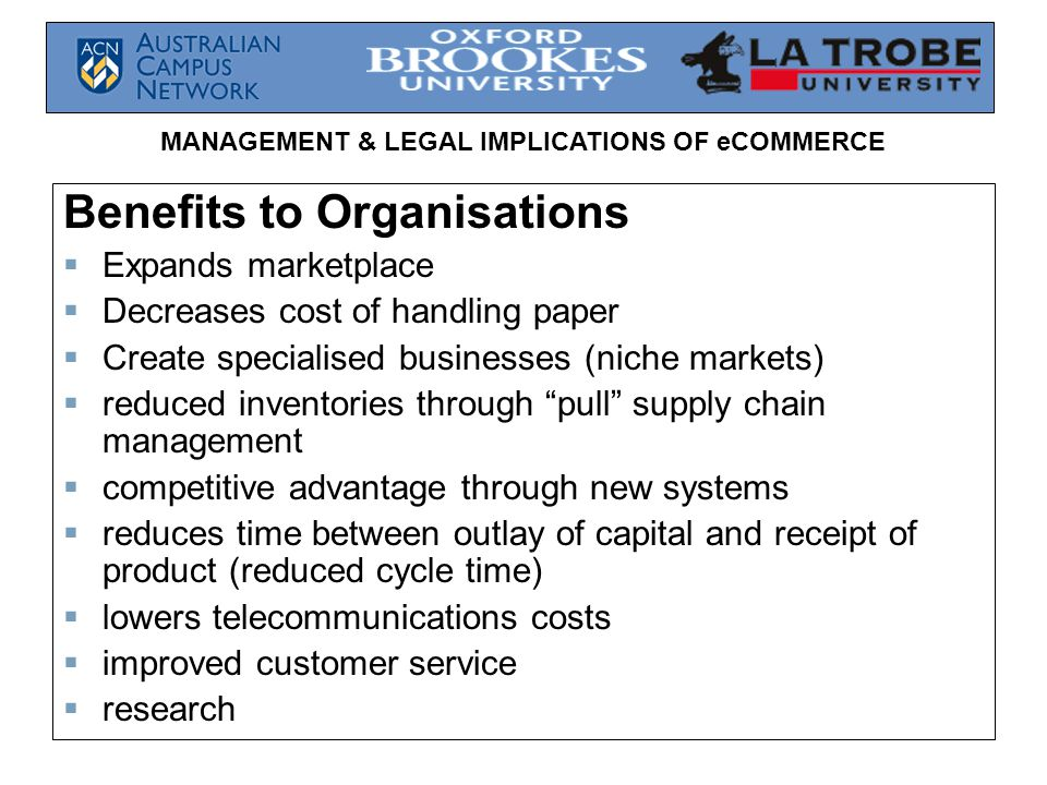 MANAGEMENT & LEGAL IMPLICATIONS OF eCOMMERCE Benefits to Organisations  Expands marketplace  Decreases cost of handling paper  Create specialised businesses (niche markets)  reduced inventories through pull supply chain management  competitive advantage through new systems  reduces time between outlay of capital and receipt of product (reduced cycle time)  lowers telecommunications costs  improved customer service  research