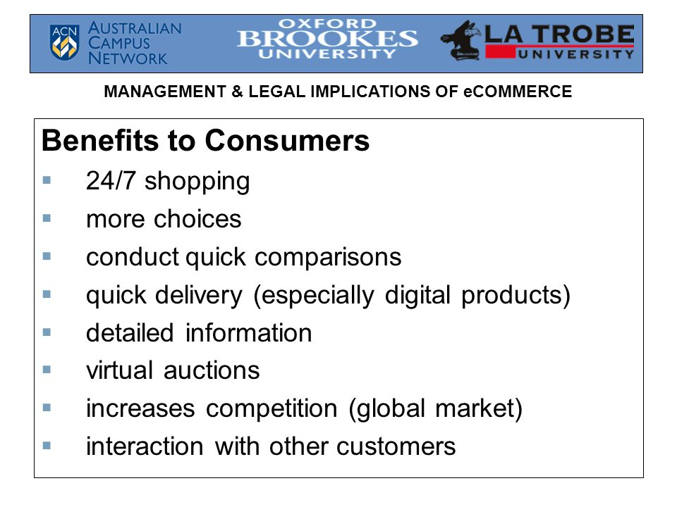MANAGEMENT & LEGAL IMPLICATIONS OF eCOMMERCE Benefits to Consumers  24/7 shopping  more choices  conduct quick comparisons  quick delivery (especially digital products)  detailed information  virtual auctions  increases competition (global market)  interaction with other customers