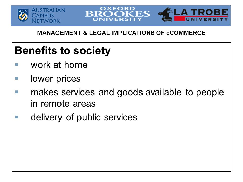 MANAGEMENT & LEGAL IMPLICATIONS OF eCOMMERCE Benefits to society  work at home  lower prices  makes services and goods available to people in remote areas  delivery of public services