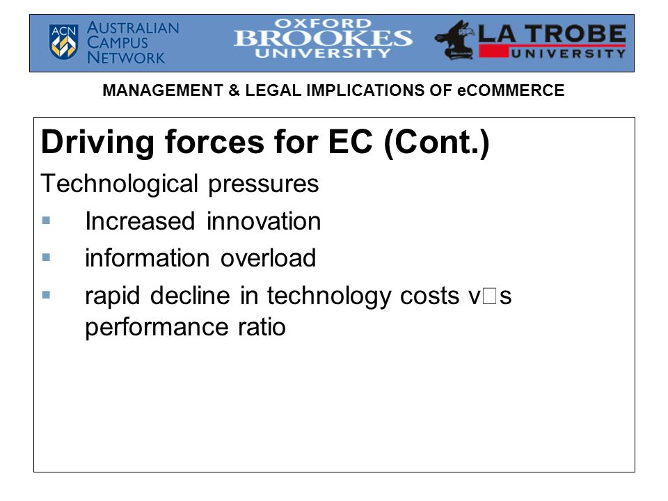 MANAGEMENT & LEGAL IMPLICATIONS OF eCOMMERCE Driving forces for EC (Cont.) Technological pressures  Increased innovation  information overload  rapid decline in technology costs v  s performance ratio