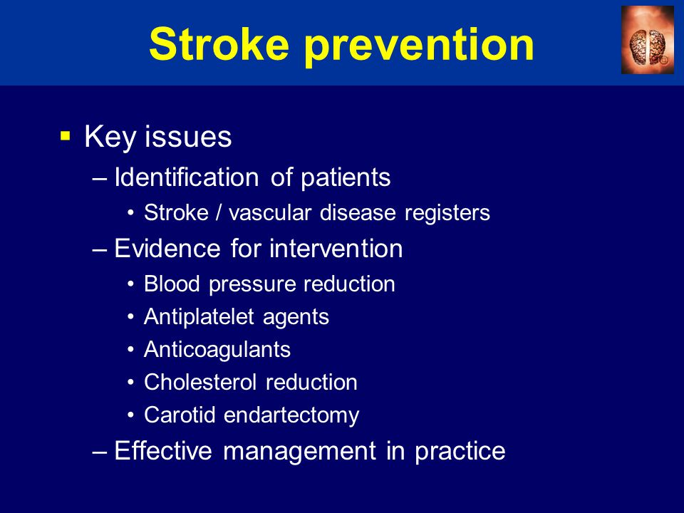 Stroke prevention  Key issues –Identification of patients Stroke / vascular disease registers –Evidence for intervention Blood pressure reduction Antiplatelet agents Anticoagulants Cholesterol reduction Carotid endartectomy –Effective management in practice
