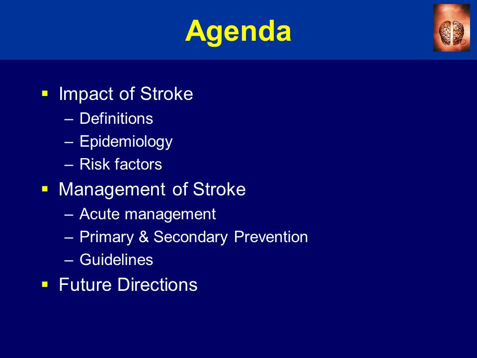 Agenda  Impact of Stroke –Definitions –Epidemiology –Risk factors  Management of Stroke –Acute management –Primary & Secondary Prevention –Guidelines  Future Directions