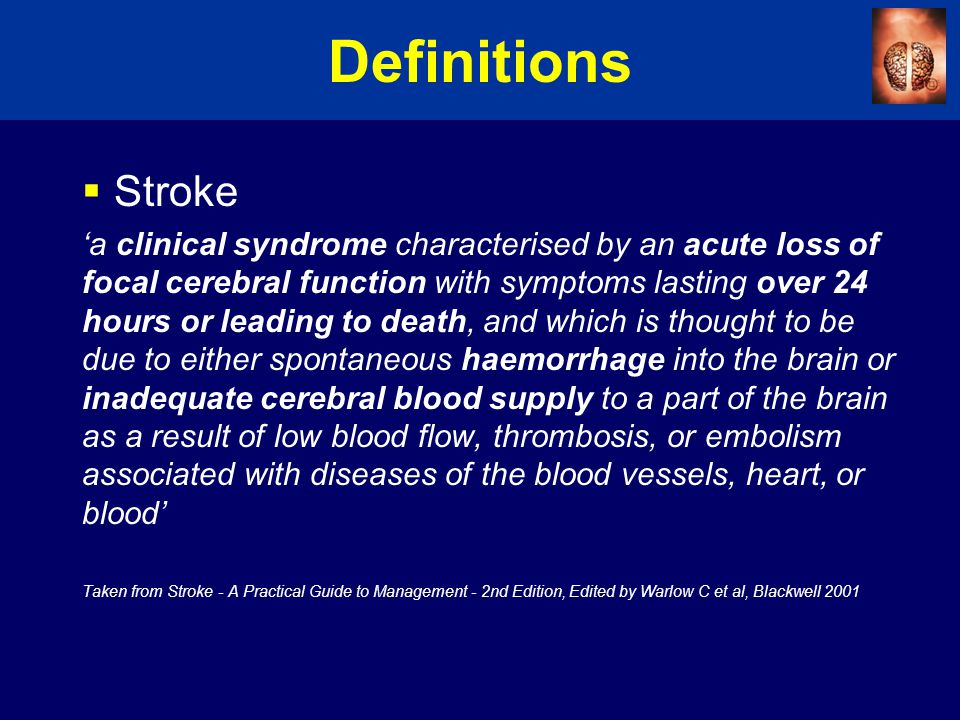 Definitions  Stroke 'a clinical syndrome characterised by an acute loss of focal cerebral function with symptoms lasting over 24 hours or leading to death, and which is thought to be due to either spontaneous haemorrhage into the brain or inadequate cerebral blood supply to a part of the brain as a result of low blood flow, thrombosis, or embolism associated with diseases of the blood vessels, heart, or blood' Taken from Stroke - A Practical Guide to Management - 2nd Edition, Edited by Warlow C et al, Blackwell 2001