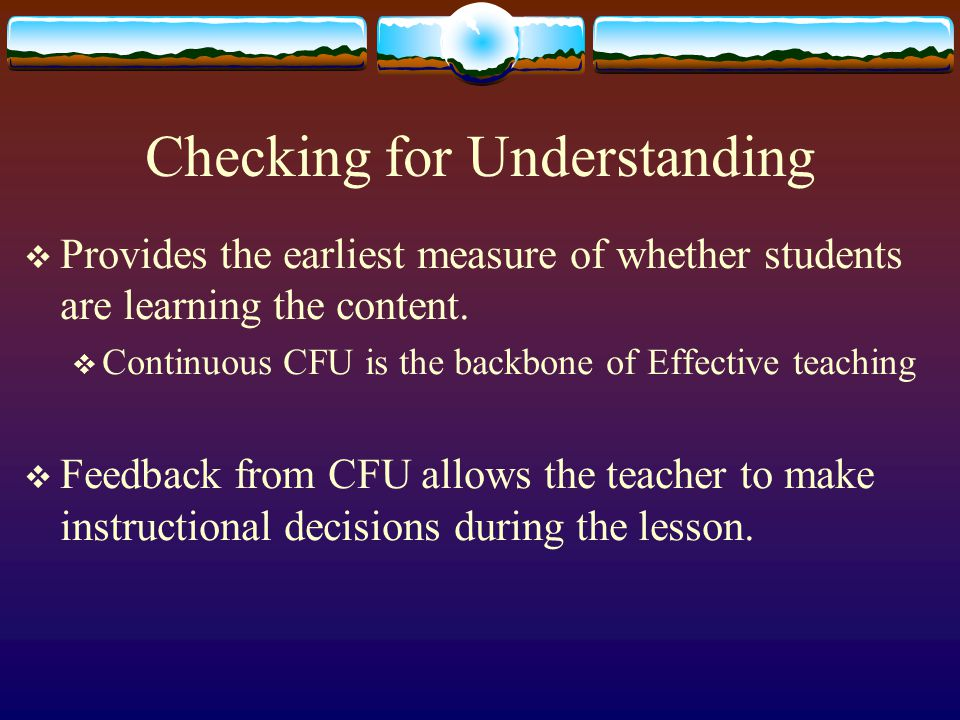 Checking for Understanding  Provides the earliest measure of whether students are learning the content.