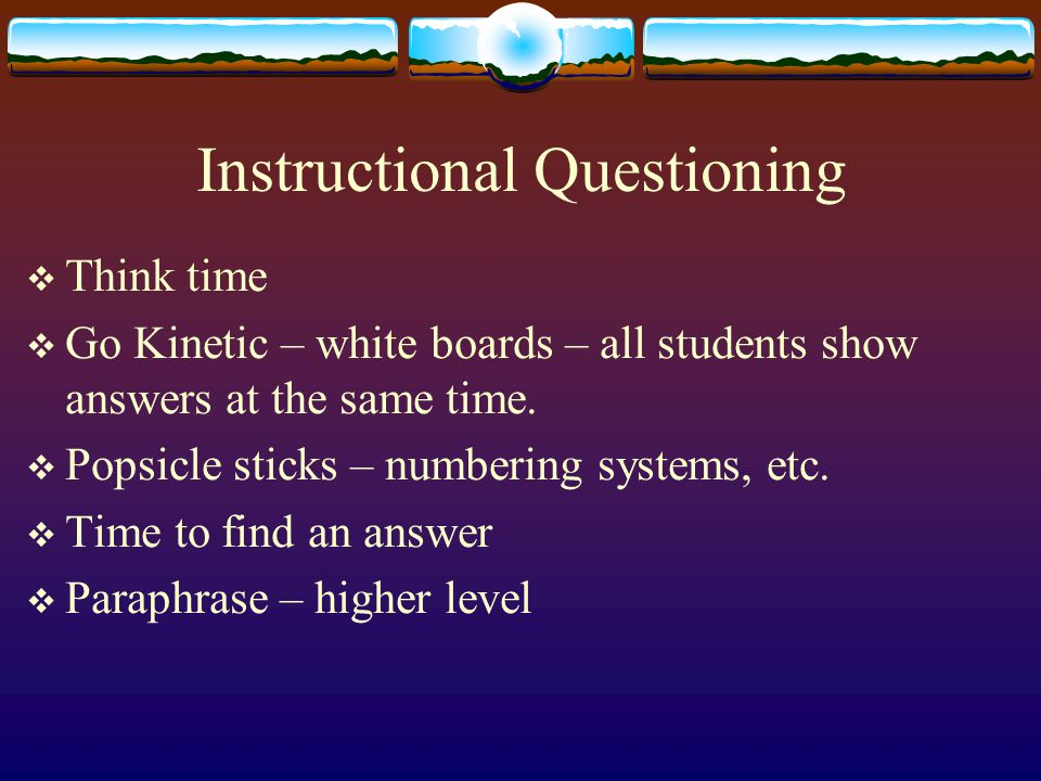 Instructional Questioning  Think time  Go Kinetic – white boards – all students show answers at the same time.