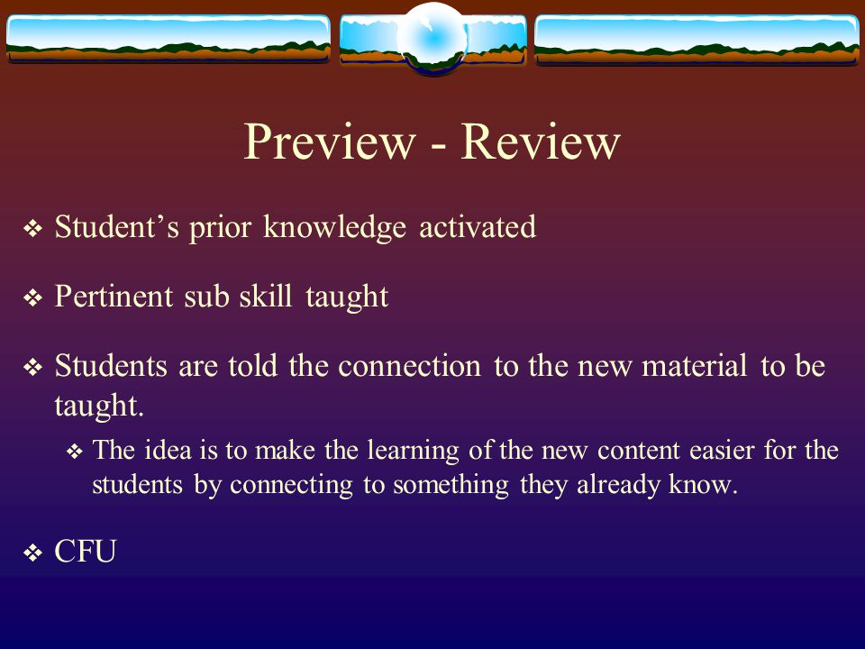 Preview - Review  Student's prior knowledge activated  Pertinent sub skill taught  Students are told the connection to the new material to be taught.