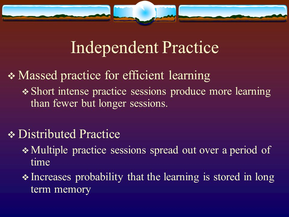 Independent Practice  Massed practice for efficient learning  Short intense practice sessions produce more learning than fewer but longer sessions.