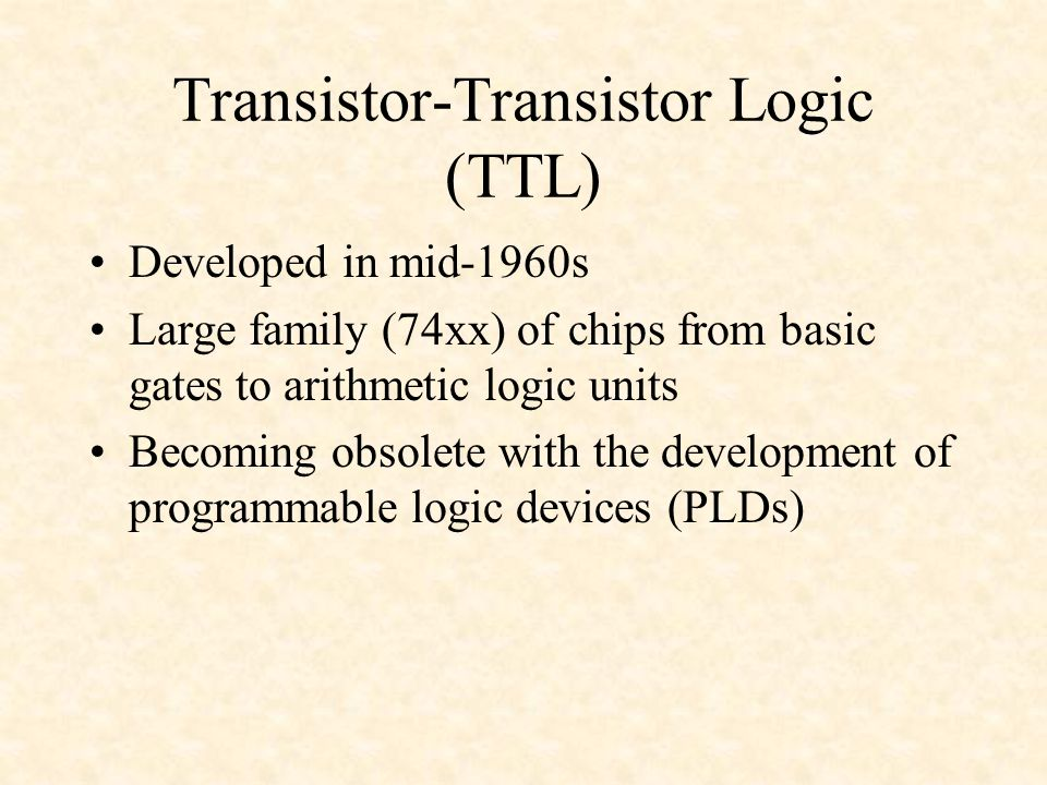 Transistor-Transistor Logic (TTL) Developed in mid-1960s Large family (74xx) of chips from basic gates to arithmetic logic units Becoming obsolete with the development of programmable logic devices (PLDs)