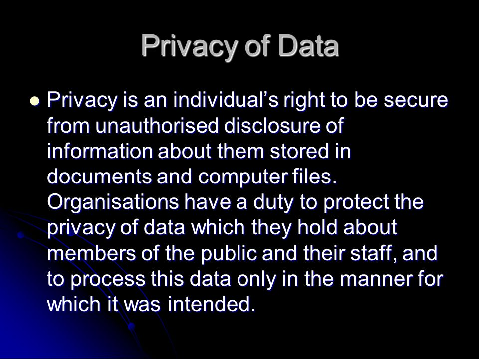 Privacy of Data Privacy is an individual's right to be secure from unauthorised disclosure of information about them stored in documents and computer files.