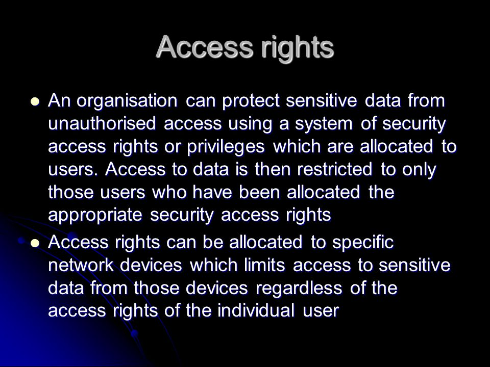Access rights An organisation can protect sensitive data from unauthorised access using a system of security access rights or privileges which are allocated to users.