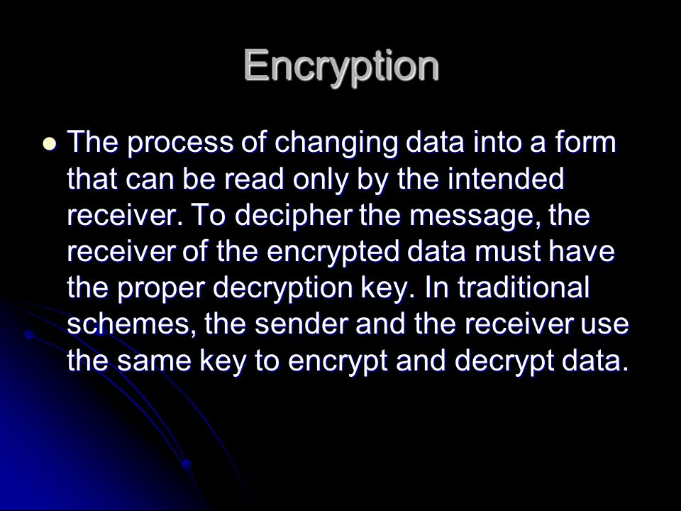 Encryption The process of changing data into a form that can be read only by the intended receiver.