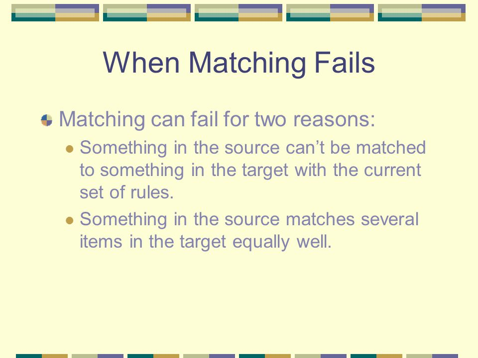 When Matching Fails Matching can fail for two reasons: Something in the source can't be matched to something in the target with the current set of rules.