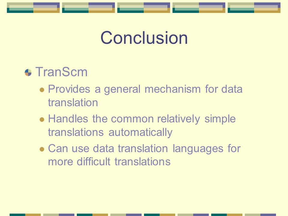 Conclusion TranScm Provides a general mechanism for data translation Handles the common relatively simple translations automatically Can use data translation languages for more difficult translations