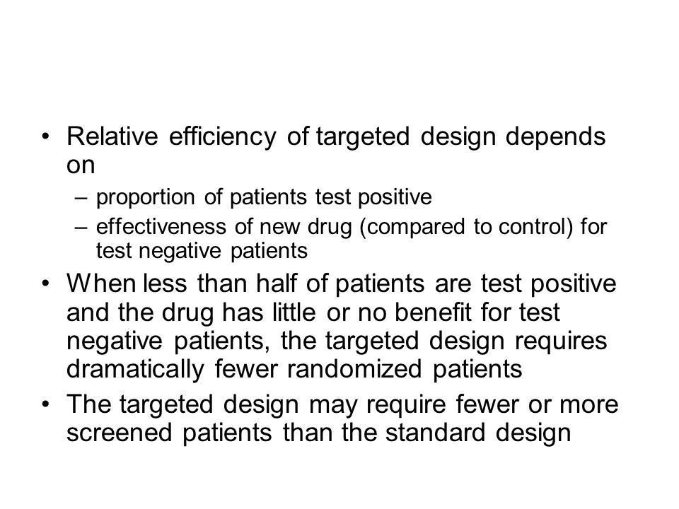 Relative efficiency of targeted design depends on –proportion of patients test positive –effectiveness of new drug (compared to control) for test negative patients When less than half of patients are test positive and the drug has little or no benefit for test negative patients, the targeted design requires dramatically fewer randomized patients The targeted design may require fewer or more screened patients than the standard design