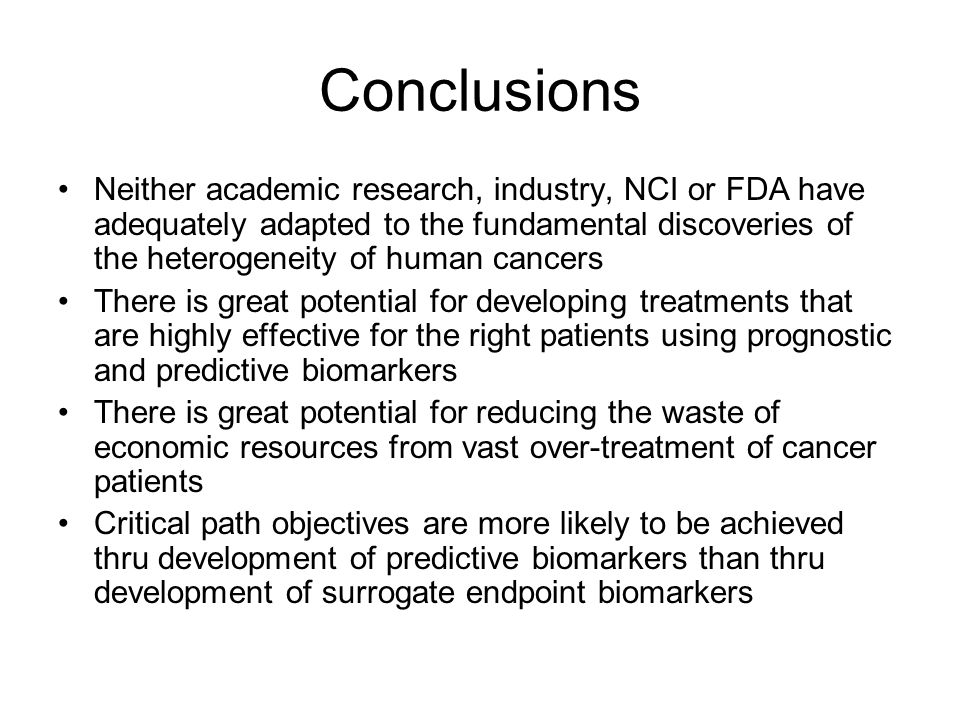 Conclusions Neither academic research, industry, NCI or FDA have adequately adapted to the fundamental discoveries of the heterogeneity of human cancers There is great potential for developing treatments that are highly effective for the right patients using prognostic and predictive biomarkers There is great potential for reducing the waste of economic resources from vast over-treatment of cancer patients Critical path objectives are more likely to be achieved thru development of predictive biomarkers than thru development of surrogate endpoint biomarkers