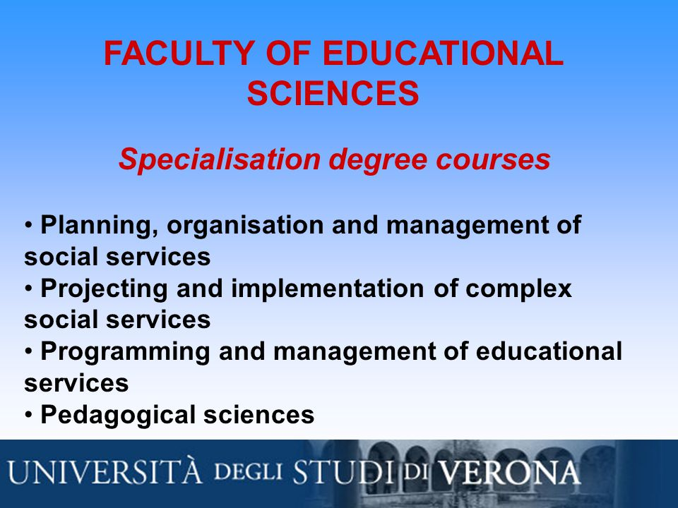 FACULTY OF EDUCATIONAL SCIENCES Specialisation degree courses Planning, organisation and management of social services Projecting and implementation of complex social services Programming and management of educational services Pedagogical sciences