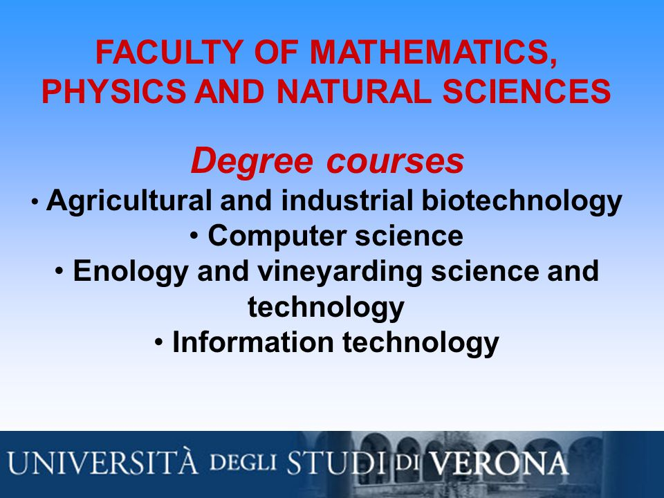 FACULTY OF MATHEMATICS, PHYSICS AND NATURAL SCIENCES Degree courses Agricultural and industrial biotechnology Computer science Enology and vineyarding science and technology Information technology