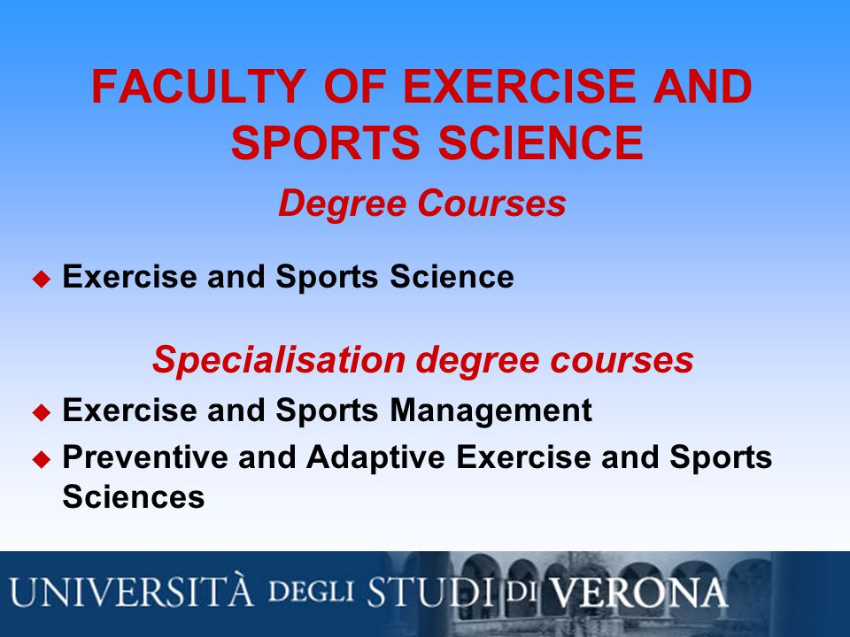 FACULTY OF EXERCISE AND SPORTS SCIENCE Degree Courses  Exercise and Sports Science Specialisation degree courses  Exercise and Sports Management  Preventive and Adaptive Exercise and Sports Sciences